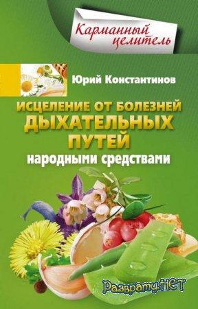 Юрий Константинов - Исцеление от болезней дыхательных путей народными средствами (2015)
