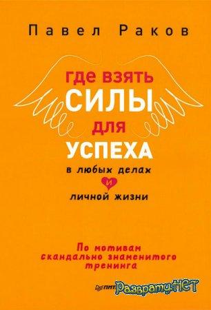 Павел Раков  - Где взять силы для успеха в любых делах и личной жизни  (2014)