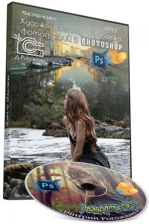 Художественная обработка фотографий в Photoshop. Мастер-класс (2015) Д.Рогожкин