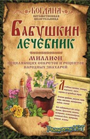 Целительница Богдана - Бабушкин лечебник. Миллион исцеляющих секретов и рецептов народных знахарей (2015)