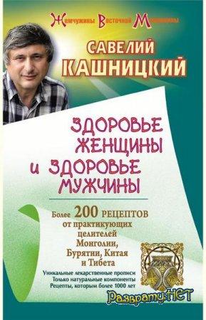 Савелий Кашницкий  - Здоровье женщины и здоровье мужчины. Более 200 рецептов от практикующих целителей Монголии, Китая, Бурятии и Тибета  (2012)